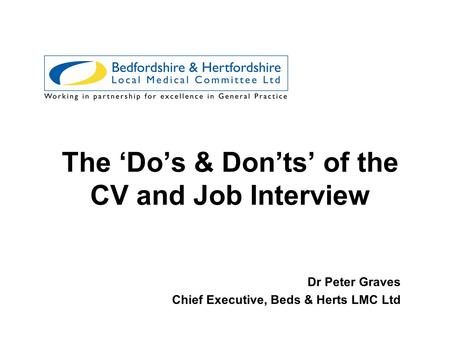 The 'Do's & Don'ts' of the CV and Job Interview Dr Peter Graves Chief Executive, Beds & Herts LMC Ltd.