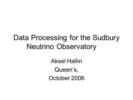 Data Processing for the Sudbury Neutrino Observatory Aksel Hallin Queen's, October 2006.