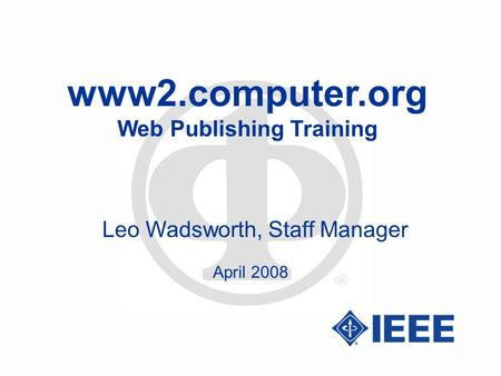 Www2.computer.org Web Publishing Training Leo Wadsworth, Staff Manager April 2008.
