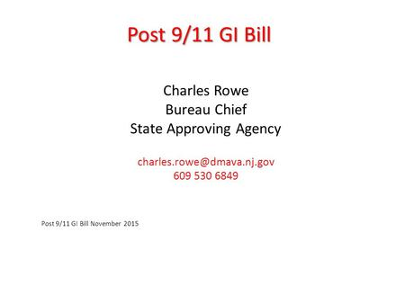 Post 9/11 GI Bill Charles Rowe Bureau Chief State Approving Agency 609 530 6849 Post 9/11 GI Bill November 2015.