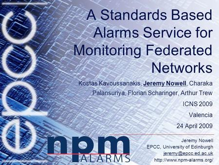 Jeremy Nowell EPCC, University of Edinburgh  A Standards Based Alarms Service for Monitoring Federated Networks.