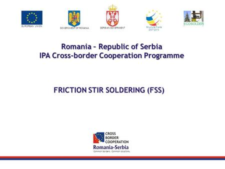 Project logo / LP logo EUROPEAN UNION GOVERNMENT OF ROMANIA SERBIAN GOVERNMENT Structural Funds 2007-2013 Common borders. Common solutions. Romania – Republic.