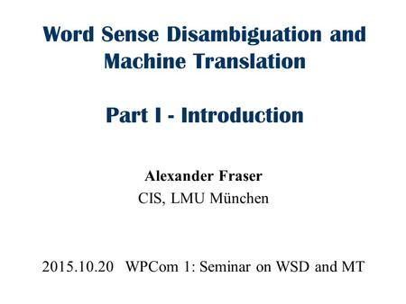 Word Sense Disambiguation and Machine Translation Part I - Introduction Alexander Fraser CIS, LMU München 2015.10.20 WPCom 1: Seminar on WSD and MT.