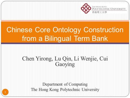 1 Chen Yirong, Lu Qin, Li Wenjie, Cui Gaoying Department of Computing The Hong Kong Polytechnic University Chinese Core Ontology Construction from a Bilingual.