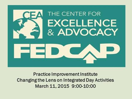 Practice Improvement Institute Changing the Lens on Integrated Day Activities March 11, 2015 9:00-10:00.