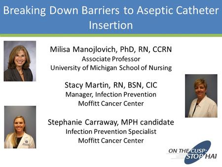 Breaking Down Barriers to Aseptic Catheter Insertion Milisa Manojlovich, PhD, RN, CCRN Associate Professor University of Michigan School of Nursing Stacy.