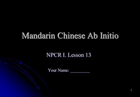 1 Mandarin Chinese Ab Initio NPCR I. Lesson 13 Your Name: _________.