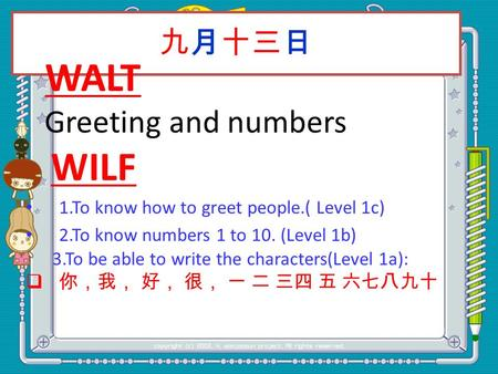 九月十三日 WALT Greeting and numbers WILF 1.To know how to greet people.( Level 1c) 2.To know numbers 1 to 10. (Level 1b) 3.To be able to write the characters(Level.