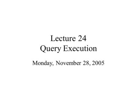 Lecture 24 Query Execution Monday, November 28, 2005.