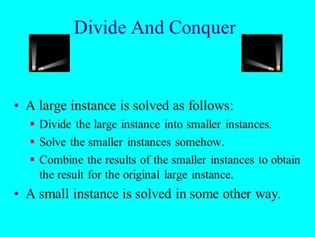 Divide And Conquer A large instance is solved as follows:  Divide the large instance into smaller instances.  Solve the smaller instances somehow. 