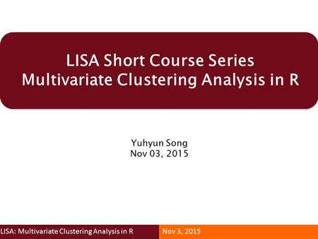LISA Short Course Series Multivariate Clustering Analysis in R Yuhyun Song Nov 03, 2015 LISA: Multivariate Clustering Analysis in RNov 3, 2015.