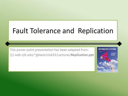 Fault Tolerance and Replication This power point presentation has been adapted from: (1) web.njit.edu/~gblank/cis633/Lectures/Replication.ppt.