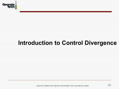 (1) Introduction to Control Divergence Lectures Slides and Figures contributed from sources as noted.