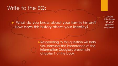 Write to the EQ:  What do you know about your family history? How does this history affect your identity?  Responding to this question will help you.