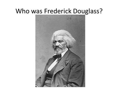 Who was Frederick Douglass?. Important Roles in Douglass's life: Frederick Douglass was… A former slave A powerful and influential black writer and orator.