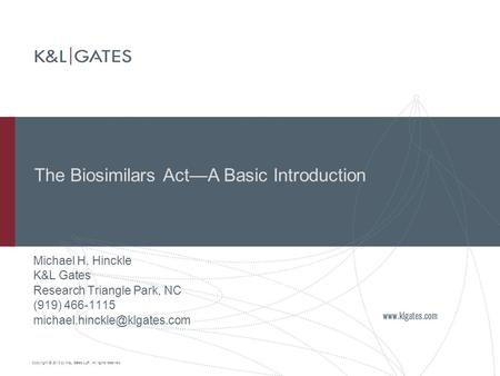 Copyright © 2010 by K&L Gates LLP. All rights reserved. The Biosimilars Act—A Basic Introduction Michael H. Hinckle K&L Gates Research Triangle Park, NC.