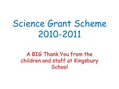 Science Grant Scheme 2010-2011 A BIG Thank You from the children and staff at Kingsbury School.