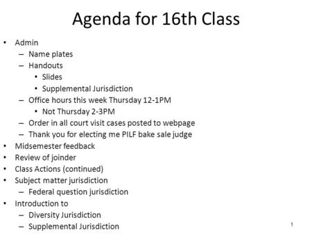 1 Agenda for 16th Class Admin – Name plates – Handouts Slides Supplemental Jurisdiction – Office hours this week Thursday 12-1PM Not Thursday 2-3PM – Order.