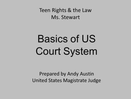 Teen Rights & the Law Ms. Stewart Basics of US Court System Prepared by Andy Austin United States Magistrate Judge.