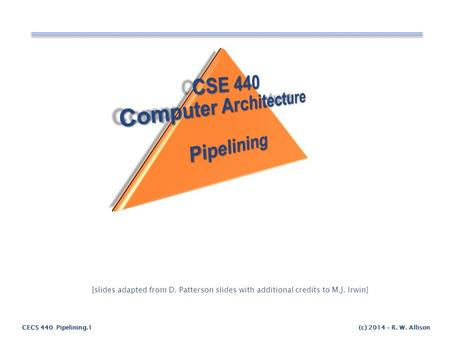 CECS 440 Pipelining.1(c) 2014 – R. W. Allison [slides adapted from D. Patterson slides with additional credits to M.J. Irwin]