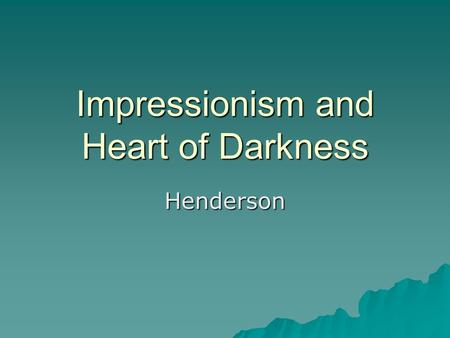 "Impressionism and Heart of Darkness Henderson.  ""Impressionism"" coined in 1874 by a journalist, Louis Leroy, in an attempt to ridicule Monet's Impression:"