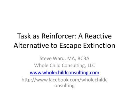 Task as Reinforcer: A Reactive Alternative to Escape Extinction Steve Ward, MA, BCBA Whole Child Consulting, LLC