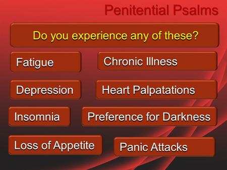Penitential Psalms Do you experience any of these? Depression Fatigue Insomnia Loss of Appetite Chronic Illness Heart Palpatations Preference for Darkness.