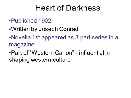 "Heart of Darkness Published 1902 Written by Joseph Conrad Novella 1st appeared as 3 part series in a magazine Part of ""Western Canon"" - influential in."