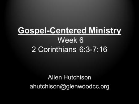 Gospel-Centered Ministry Week 6 2 Corinthians 6:3-7:16 Allen Hutchison