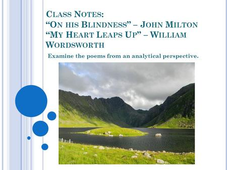 "C LASS N OTES : ""O N HIS B LINDNESS "" – J OHN M ILTON ""M Y H EART L EAPS U P "" – W ILLIAM W ORDSWORTH Examine the poems from an analytical perspective."