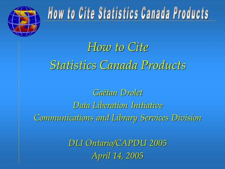 How to Cite Statistics Canada Products Gaëtan Drolet Data Liberation Initiative Communications and Library Services Division DLI Ontario/CAPDU 2005 April.