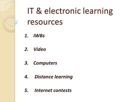 IT & electronic learning resources 1. IWBs 2. Video 3. Computers 4. Distance learning 5. Internet contests.