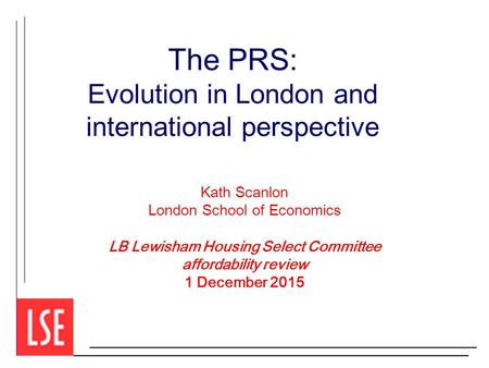 The PRS: Evolution in London and international perspective Kath Scanlon London School of Economics LB Lewisham Housing Select Committee affordability review.
