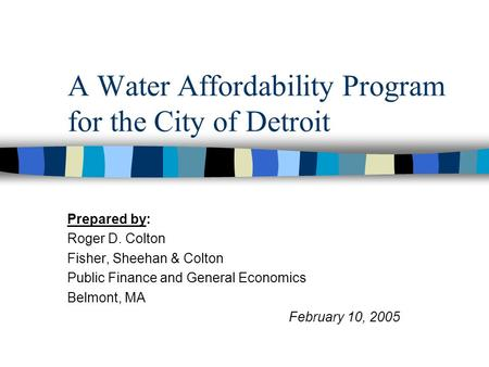 A Water Affordability Program for the City of Detroit Prepared by: Roger D. Colton Fisher, Sheehan & Colton Public Finance and General Economics Belmont,