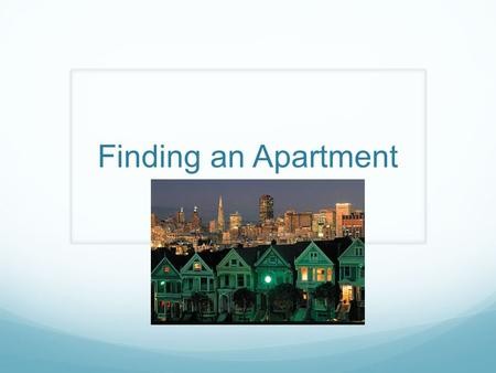 Finding an Apartment. Objectives Students will be able to determine the most you are able to spend on an apartment Students will be able to choose wisely.