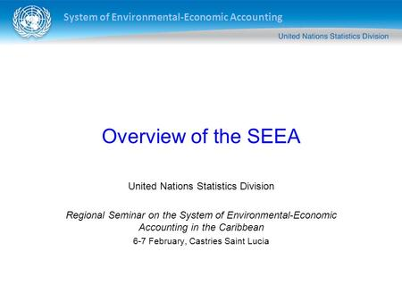 System of Environmental-Economic Accounting Overview of the SEEA United Nations Statistics Division Regional Seminar on the System of Environmental-Economic.