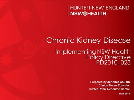 0 Prepared by Jennifer Cousin Clinical Nurse Educator Hunter Renal Resource Centre May 2010 Chronic Kidney Disease Implementing NSW Health Policy Directive.