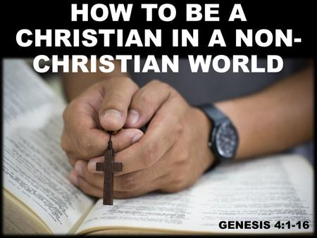 HOW TO BE A CHRISTIAN IN A NON- CHRISTIAN WORLD GENESIS 4:1-16.