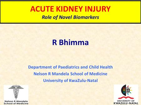 ACUTE KIDNEY INJURY Role of Novel Biomarkers R Bhimma Department of Paediatrics and Child Health Nelson R Mandela School of Medicine University of KwaZulu-Natal.