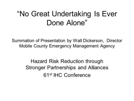 """No Great Undertaking Is Ever Done Alone"" Summation of Presentation by Walt Dickerson, Director Mobile County Emergency Management Agency Hazard Risk Reduction."