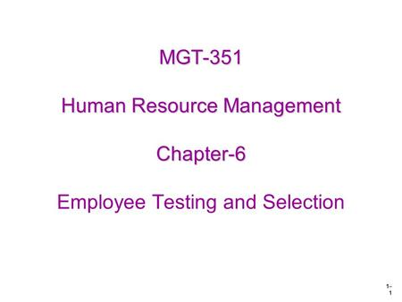 1– 1 MGT-351 Human Resource Management Chapter-6 MGT-351 Human Resource Management Chapter-6 Employee Testing and Selection.