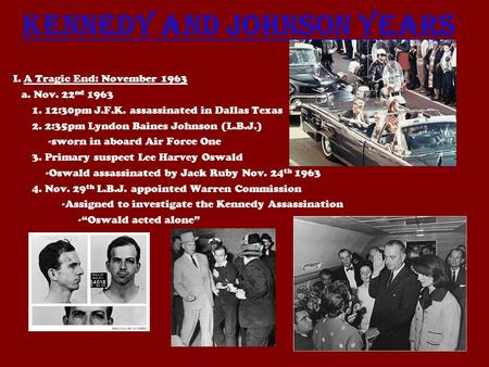 Kennedy and Johnson Years I. A Tragic End: November 1963 a. Nov. 22 nd 1963 1. 12:30pm J.F.K. assassinated in Dallas Texas 2. 2:35pm Lyndon Baines Johnson.