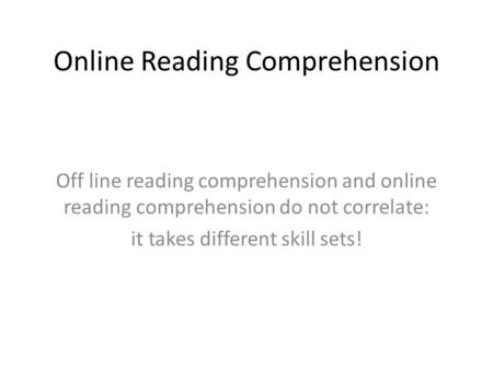 Online Reading Comprehension Off line reading comprehension and online reading comprehension do not correlate: it takes different skill sets!