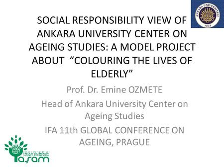 "SOCIAL RESPONSIBILITY VIEW OF ANKARA UNIVERSITY CENTER ON AGEING STUDIES: A MODEL PROJECT ABOUT ""COLOURING THE LIVES OF ELDERLY"" Prof. Dr. Emine OZMETE."