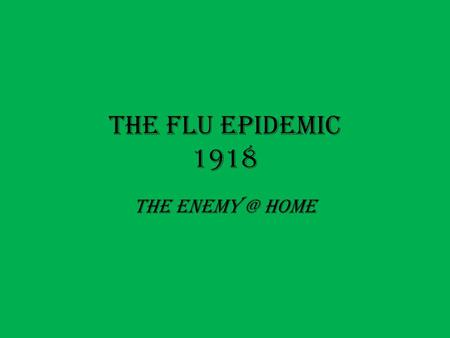 The Flu Epidemic 1918 The Home. The Spanish Flu The Spanish influenza pandemic of 1918 and 1919 was a viral infection that spread quickly across.