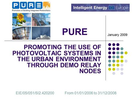 PURE PROMOTING THE USE OF PHOTOVOLTAIC SYSTEMS IN THE URBAN ENVIRONMENT THROUGH DEMO RELAY NODES EIE/05/051/SI2.420200 From 01/01/2006 to 31/12/2008 January.
