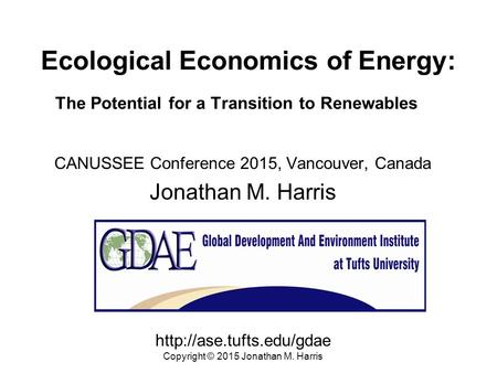 Ecological Economics of Energy: The Potential for a Transition to Renewables CANUSSEE Conference 2015, Vancouver, Canada Jonathan M. Harris