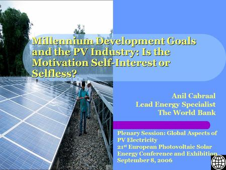 Millennium Development Goals and the PV Industry: Is the Motivation Self-Interest or Selfless? Anil Cabraal Lead Energy Specialist The World Bank Plenary.