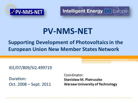 Supporting Development of Photovoltaics in the European Union New Member States Network IEE/07/809/SI2.499719 Duration: Oct. 2008 – Sept. 2011 Coordinator: