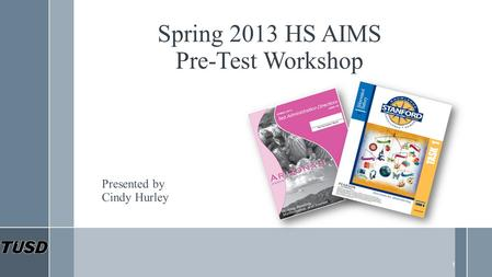 Spring 2013 HS AIMS Pre-Test Workshop Presented by Cindy Hurley 1.
